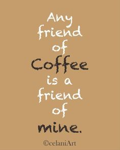 Any friend of coffee is a friend of mine