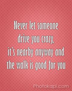 Never let someone drive you crazy, its nearby anyway and the walk is good for you.