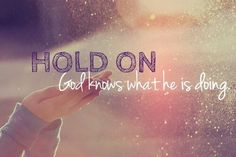 """Hold on, God knows what he is doing."""