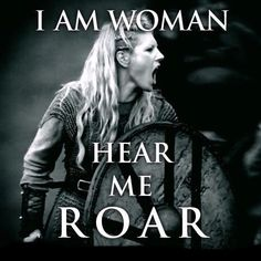 Vikings, Shield Maiden - I am woman hear me roar.. ✨WILD WOMAN SISTERHOOD✨