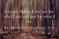 Greater Spirit, Love me for who I am and not for what I do.