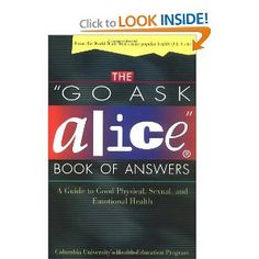"""http://library.uakron.edu/record=b2224253~S0 The """"go ask Alice"""" book of answers : a guide to good physical, sexual, and emotional health / Columbia University's Health Education Program"""