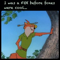 I was a FOX before foxes were cool… Disney's Robin Hood :)