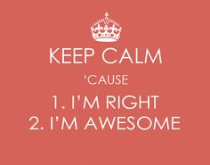 Keep calm 'cause 1. I'm right 2. I'm awesome #keep_calm #awesome