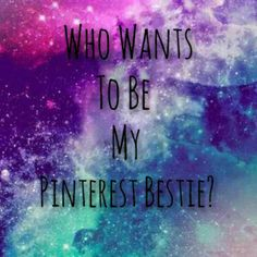Who wants to be my pinterest bestie? Please comment and follow!! :)