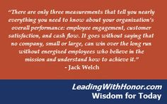 """""""There are only three measurements that tell you nearly everything you need to know about your organization's overall #performance: employee engagement, customer satisfaction, and cash flow. It goes without saying that no company, small or large, can win over the long run without energized employees who believe in the #mission and understand how to achieve it."""" – Jack Welch  Lee Ellis and Leading with Honor Wisdom for Today"""