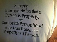 """Slavery is the legal fiction that a person is property. Corporate personhood is the legal fiction that property is a person. Very Demotivational, Religion And Politics, Conservative Politics, Social Justice, Economic Justice, Food For Thought, In This World, Just In Case, Things To Think About"