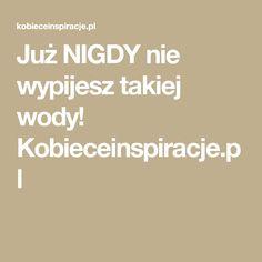 Już NIGDY nie wypijesz takiej wody! Kobieceinspiracje.pl