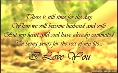 There is still time for the day when we will become husband and wife, but my heart and soul have already committed to being yours for the rest of my life. I love you. via WishesMessages.com