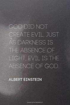 God did not create evil. Just as darkness is the absence of light, evil is the absence of God. - Albert Einstein | Daniel made this with http://Spoken.ly