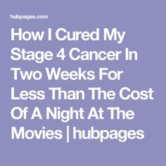 How I Cured My Stage 4 Cancer In Two Weeks For Less Than The Cost Of A Night At The Movies | hubpages