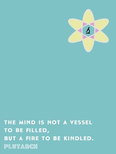 mind is not a vessel to be filled but a fire to  be kindled.