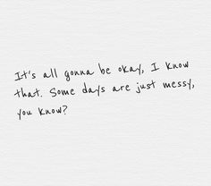 It's all gonna be okay, I know that. Some days are just messy, you know?