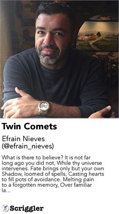 Twin Comets by Efrain Nieves (@efrain_nieves) https://scriggler.com/detailPost/story/113026 What is there to believe? It is not far long ago you did not, While thy universe intervenes. Fate brings only but your own Shadow, loomed of spells, Casting hearts to fill pots of avoidance. Melting pain to a forgotten memory, Over familiar la...