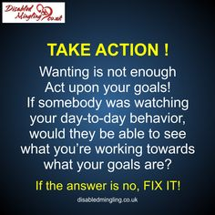 TAKE ACTION ! Wanting is not enough; Act upon your goals! If somebody was watching your day-to-day behavior, would they be able to see what you're working towards; what your goals are? If the answer is no, FIX IT! http://disabledmingling.co.uk/