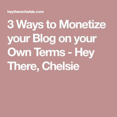 3 Ways to Monetize your Blog on your Own Terms - Hey There, Chelsie