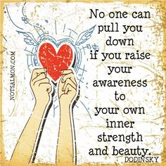 No one can pull you down if you raise your awareness to your own inner strength and beauty.