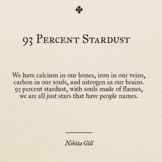 We have calcium in our bones, iron in our veins, carbon in our bones and nitrogen in our brains. 93 percent startdust, with souls made of flames, we are all just stars that have p (Beauty Soul Poetry) Poem Quotes, Great Quotes, Words Quotes, Quotes To Live By, Life Quotes, Inspirational Quotes, Sayings, Old Soul Quotes, Qoutes