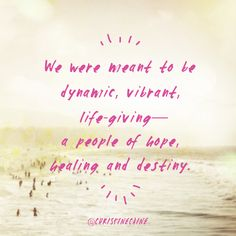 We were meant to be dynamic, vibrant, life-giving—a people of hope, healing, and destiny.