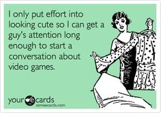 Funny Flirting Ecard: I only put effort into looking cute so I can get a guy's attention long enough to start a conversation about video games.
