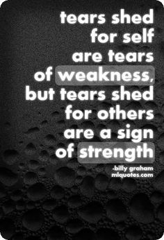 Quote by Billy Graham. Tears shed for self are tears of weakness, but tears shed for others are a sign of strength.