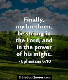✞ ✟ BibleGodQuotes.com ✟ ✞ Finally, my brethren, be strong in the Lord, and in the power of his might. - Ephesians 6:10