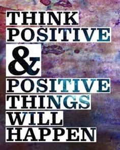 Think positive & positive things will happen