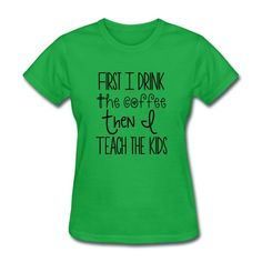 First I drink the coffee then I teach the kids - Women's T-Shirt