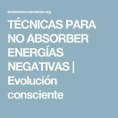 TÉCNICAS PARA NO ABSORBER ENERGÍAS NEGATIVAS   Evolución consciente