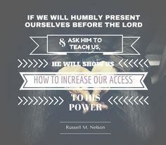 "President Nelson: ""If we will humbly present ourselves before the Lord and ask him to teach us, He will show us how to increase our access to His power."" #LDSconf #LDS #quotes"