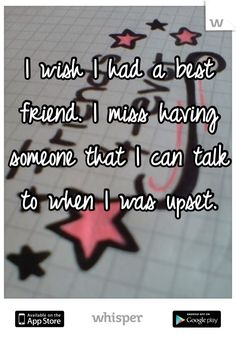 I wish I had a best friend. I miss having someone that I can talk to when I was upset.