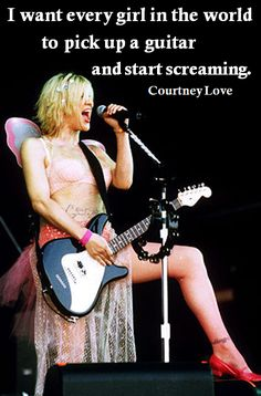 """I want every girl in the world to pick up a guitar and start screaming"" -Courtney Love, good quote"