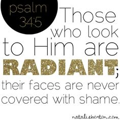 Those who look to Him are radiant; their faces are never covered with shame. Psalm 34:5.