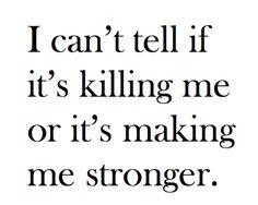 I can't tell if it's killing me or if it's making me stronger