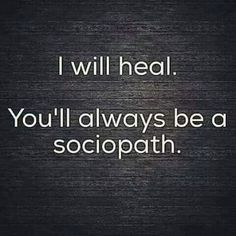 """""""I will heal. You'll always be a sociopath. Sociopaths are the ones who actually need serious psychological help, but a sociopath will never see anything wrong with their behavior, so they can't change for the better. Narcissistic People, Narcissistic Sociopath, Narcissistic Abuse Recovery, Abusive Relationship, Toxic Relationships, Relationship Quotes, Strong Relationship, The Words, Quotes To Live By"""