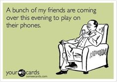 A bunch of friends are coming over this evening to play on thier phones! #ecards