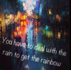 You have to deal with the rain to get the rainbow. https://www.facebook.com/VisionsOfRainbows