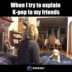 When I try to explain K-pop to my friends