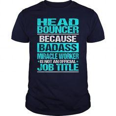 HEAD BOUNCER Because BADASS Miracle Worker Isn't An Official Job Title T Shirts, Hoodies, Sweatshirts