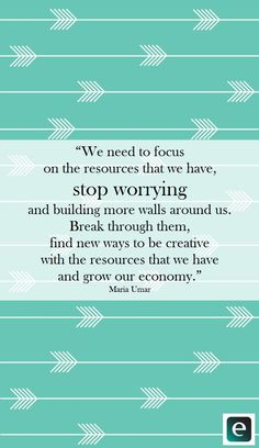 """We need to focus on the resources that we have, stop worrying and building more walls around us. Break through them, find new ways to be creative with the resources that we have and grow our economy."" - Maria Umar, founder of Women's Digital League 