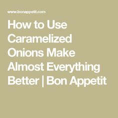 How to Use Caramelized Onions Make Almost Everything Better | Bon Appetit