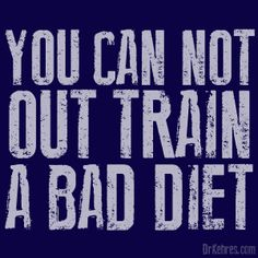 You can't out train a bad diet. Someone may need to tattoo this to my forehead!