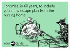 I promise, in 60 years, to include you in my escape plan from the nursing home.