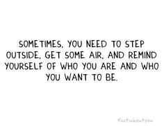 """""""Sometimes, you need to step outside, get some air, and remind yourself of who you are and who you want to be."""""""