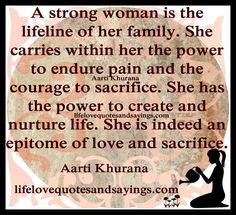 A strong woman is the lifeline of her family. She carries within her the power to endure pain and the courage to sacrifice. She has the power to create and nurture life. She is indeed an epitome of love and sacrifice...Aarti Khurana