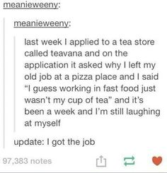 """I thinking making terrible tea puns is a requirement to work at teavana. I can't count the number of times I've heard the phrase """"tea you later"""" from them lol>>the wording makes it sounds like making that was the reason why they got the job Stupid Funny, The Funny, Funny Stuff, Random Stuff, Funny Things, Funniest Things, That's Hilarious, Funny Tumblr Posts, My Tumblr"""