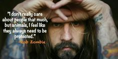 """I don't really care about people that much, but animals, I feel like they always need to be protected."" Rob Zombie quote."