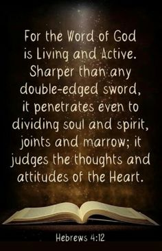 Hebrews 4:12 (NKJV) For the word of God is living and powerful, and sharper than any two-edged sword, piercing even to the division of soul and spirit, and of joints and marrow, and is a discerner of the thoughts and intents of the heart.