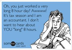 Oh, you just worked a very long 8 hour day? Awwww! It's tax season and I am an accountant. I don't want to hear about YOU 'long' 8 hours.