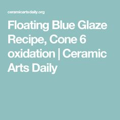 Floating Blue Glaze Recipe, Cone 6 oxidation | Ceramic Arts Daily